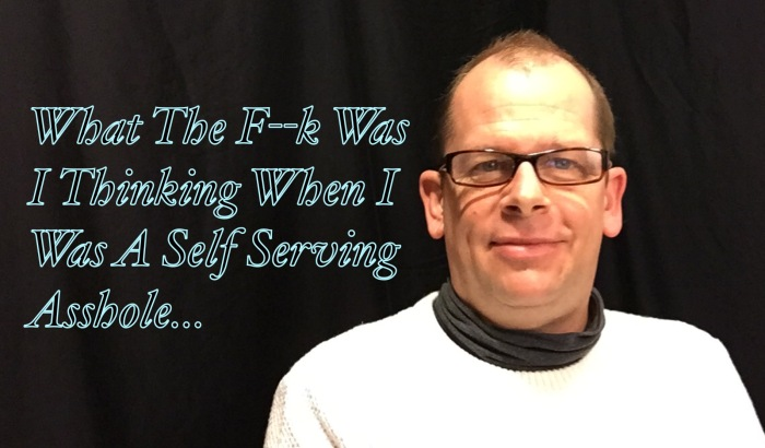 What The F–k Was I Thinking When I Was A Self ServingAsshole…