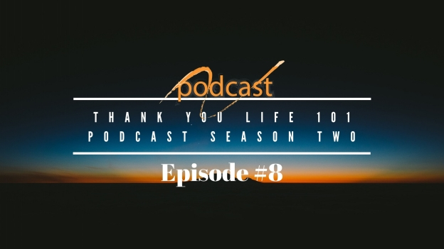 Thank You Life 101 Podcast Season Two Episode #8