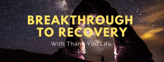 Breakthrough To Recovery With Thank You Life 101
